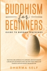 Buddhism for Beginners: Guide to Buddha Teachings. Practice a Zen Approach to Happiness, Develop Positive Core Beliefs, Mindfulness. Become St Cover Image