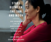 Stars Between the Sun and Moon: One Woman's Life in North Korea and Escape to Freedom Cover Image