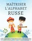 Maîtriser l'Alphabet Russe, un cahier d'exercices d'écriture: Perfectionnez vos compétences en calligraphie et maîtrisez l'écriture du russe Cover Image