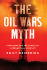 The Oil Wars Myth: Petroleum and the Causes of International Conflict Cover Image