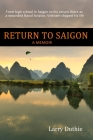 Return to Saigon: From high school in Saigon to his return there as a wounded Naval Aviator, Vietnam shaped his life Cover Image