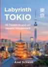 Labyrinth Tokio - 38 Touren in und um Japans Hauptstadt: Ein Führer mit 95 Bildern, 42 Karten, 300 Internetlinks und 100 Tipps. Cover Image