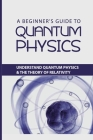 A Beginner's Guide to Quantum Physics: Understand Quantum Physics & The Theory Of Relativity: Understanding Of Quantum Physics Cover Image