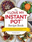 The I Love My Instant Pot® Recipe Book: From Trail Mix Oatmeal to Mongolian Beef BBQ, 175 Easy and Delicious Recipes (