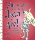 You Wouldn't Want to Be Joan of Arc! (You Wouldn't Want to…: History of the World) Cover Image