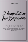 Manipulation For Beginners: An Easy And Understandable Guide To Using The Dark Side Of The Mind, Learn Ultimate Manipulation Techniques, Deception Cover Image