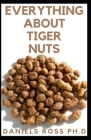 Everything about Tiger Nuts: Amazing Tiger Nut Guide For Ferterlity, Weight Loss, Sperm Boost & Recipe, Application, Usage & Other Health Benefit Cover Image