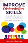Improve Communication Skills: A Beginner's Guide to Overcome Social Anxiety and to Improve Your Conversation; Improving Self-Esteem and Confidence t Cover Image