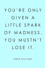 You're Only Given a Little Spark of Madness. You Mustn't Lose It. Robin Williams: Lined Notebook, 110 Pages -Funny and Inspirational Quote on Light Bl Cover Image