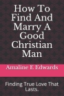 How To Find And Marry A Good Christian Man: Finding True Love That Lasts. Cover Image
