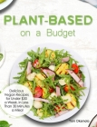 Plant-Based on a Budget: Delicious Vegan Recipes for Under $30 a Week, in Less Than 30 Minutes a Meal Cover Image