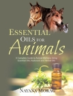 Essential Oils for Animals: A Complete Guide to Animal Wellness Using Essential Oils, Hydrosols, and Herbal Oils Cover Image