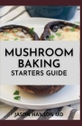 Mushroom Baking Starters Guide: The Complete Guide And Recipes for Mushrooms Cover Image