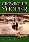 Growing Up Yooper: Childhood Memories of Michigan's Upper Peninsula Cover Image