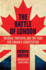 The Battle of London: Trudeau, Thatcher, and the Fight for Canada's Constitution Cover Image