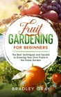 Fruit Gardening for Beginners: The Best Techniques and Secrets to Growing Your Own Fruits in the Home Garden Cover Image