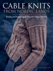 Cable Knits from Nordic Lands: Knitting Beauty and Ingenuity in Over 20 Unique Patterns Cover Image