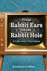From Rabbit Ears to the Rabbit Hole: A Life with Television Cover Image