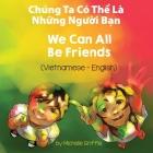 We Can All Be Friends (Vietnamese-English): Chúng Ta Có Thể Là Những Người Bạn Cover Image