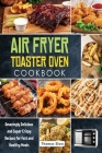 Air Fryer Toaster Oven Cookbook: Amazingly Delicious and Super Crispy Recipes for Fast and Healthy Meals Cover Image
