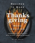 Recipes to Make Thanksgiving More Amazing: Thanksgiving Hits Perfectly with the Best Thanksgiving Meals Cover Image