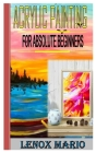 Acrylic Painting for Absolute Beginners: Master techniques for painting stunning works of art in acrylic-step by step. The masters beginning Cover Image