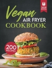 Vegan Air Fryer Cookbook: 200 Delicious, Whole-Food Recipes to Fry, Bake, Grill, and Roast Flavorful Plant Based Meals Cover Image