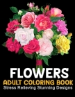 Flowers Coloring Book: An Adult Coloring Book with Beautiful Flower Arrangements, Stress Relieving Stunning Designs and Lovely Floral Designs Cover Image