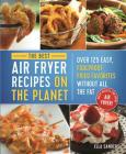 The Best Air Fryer Recipes on the Planet: Over 125 Easy, Foolproof Fried Favorites Without All the Fat! Cover Image