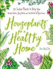 Houseplants for a Healthy Home: 50 Indoor Plants to Help You Breathe Better, Sleep Better, and Feel Better All Year Round Cover Image