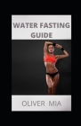 Water Fasting Guide: The Ultimate Guide to Intermittent, Alternate-Day, and Extended Water Fasting and How to Activate Autophagy for Weight Cover Image