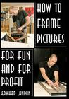 How to Make Picture Frames: For Fun and for Profit Cover Image