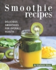 Smoothie Recipes: Delicious Smoothies for Overall Health Cover Image