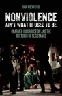 Nonviolence Ain't What It Used to Be: Unarmed Insurrection and the Rhetoric of Resistance Cover Image