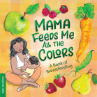 Mama Feeds Me All the Colors: A Book of Breastfeeding Cover Image