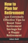 How to Plan for Retirement: 320 Extremely Effective Tips to Boost Your Retirement Savings for a Happy Retirement Cover Image