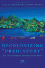 """Decolonizing """"Prehistory"""": Deep Time and Indigenous Knowledges in North America (Archaeology of Indigenous-Colonial Interactions in the Americas) Cover Image"""