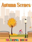 Autumn Scenes Coloring Book: An Adult Coloring Book Featuring Beautiful Autumn Scenes, Cute Animals and Relaxing Fall Inspired Designs For Stress R Cover Image