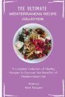 The Ultimate Mediterranean Recipe Collection: A Complete Collection of Healthy Recipes to Discover the Benefits of Mediterranean Diet Cover Image