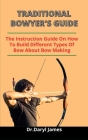 Traditional Bowyers Guide: The Instruction Guide On How To Build Different Types Of Bow (Everything You Need To Know About Bow Making) Cover Image