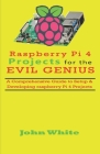 Raspberry Pi 4 Projects for the Evil Genius: A Comprehensive Guide to Setup & Developing Raspberry Pi 4 Projects Cover Image