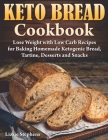 Keto Bread Cookbook: Lose Weight with Low Carb Recipes for Baking Homemade Ketogenic Bread, Tartine, Desserts and Snacks Cover Image