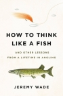 How to Think Like a Fish: And Other Lessons from a Lifetime in Angling Cover Image
