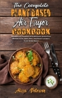 The Complete Plant Based Air Fryer Cookbook: An Essential Cookbook With Delicious, Whole-Food Recipes to Fry, Bake, Grill, and Roast Flavorful Plant B Cover Image