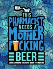 This Pharmacist Needs a Mother F*cking Beer: A Swear Word Coloring Book for Adults: A Funny Adult Coloring Book for Pharmacists & Pharmacy Students fo Cover Image