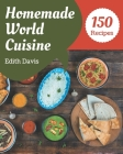 150 Homemade World Cuisine Recipes: A World Cuisine Cookbook You Will Love Cover Image
