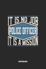 Police Officer Notebook - It Is No Job, It Is A Mission: Blank Composition Notebook to Take Notes at Work. Plain white Pages. Bullet Point Diary, To-D Cover Image
