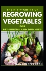 The Nitty-Gritty Of Regrowing Vegetables For Beginners And Dummies: The Basic Guide Of Regrowing Vegetables Cover Image
