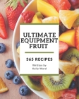365 Ultimate Equipment Fruit Recipes: Home Cooking Made Easy with Equipment Fruit Cookbook! Cover Image
