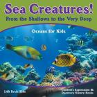 Sea Creatures! from the Shallows to the Very Deep - Oceans for Kids - Children's Exploration & Discovery History Books Cover Image